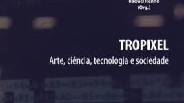 """Livro """"Tropixel – Arte, ciência, tecnologia e sociedade"""", Karla Brunet e Raquel Rennó"""